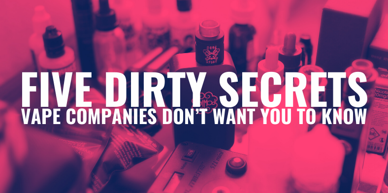 Five Dirty Secrets Vape Companies Don't Want You to Know